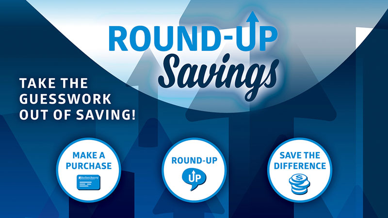 Take the guess work out of saving! 1. Make a purchase. 2. Round up. 3. Save the difference. Sign up within online banking, or your local branch.